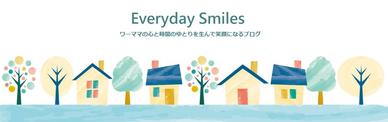 Everyday Smiles ワーママの心と時間のゆとりを生んで笑顔になるブログ
